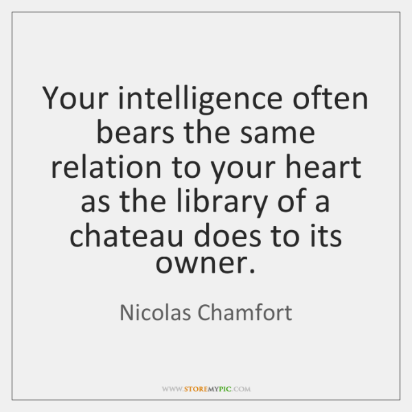Your intelligence often bears the same relation to your heart as the ...