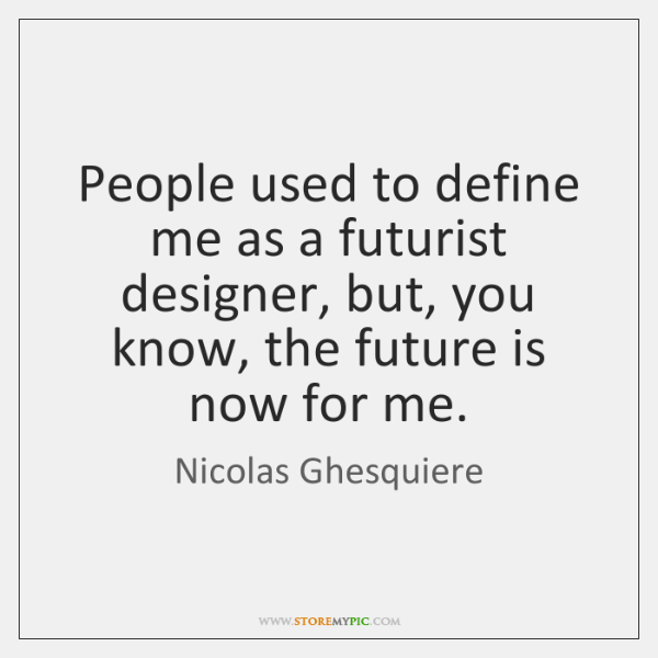 People used to define me as a futurist designer, but, you know, ...