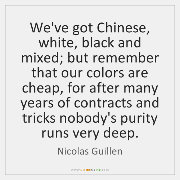 We've got Chinese, white, black and mixed; but remember that our colors ...