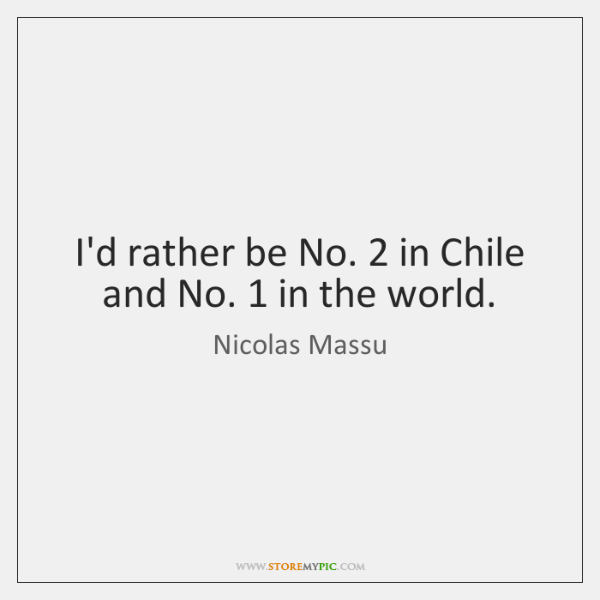 I'd rather be No. 2 in Chile and No. 1 in the world.