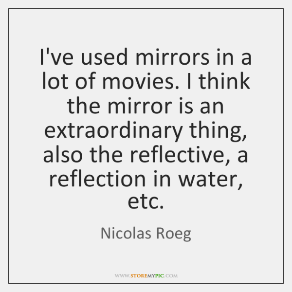 I've used mirrors in a lot of movies. I think the mirror ...