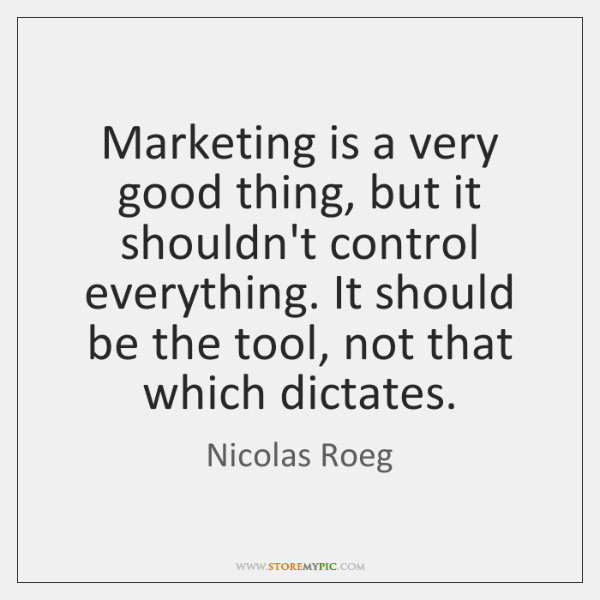 Marketing is a very good thing, but it shouldn't control everything. It ...