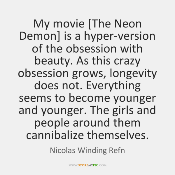 My movie [The Neon Demon] is a hyper-version of the obsession with ...