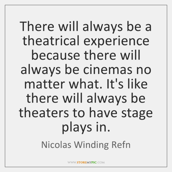 There will always be a theatrical experience because there will always be ...