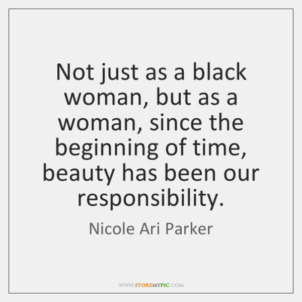 Not just as a black woman, but as a woman, since the ...
