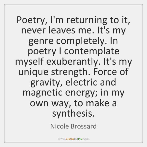 Poetry, I'm returning to it, never leaves me. It's my genre completely. ...