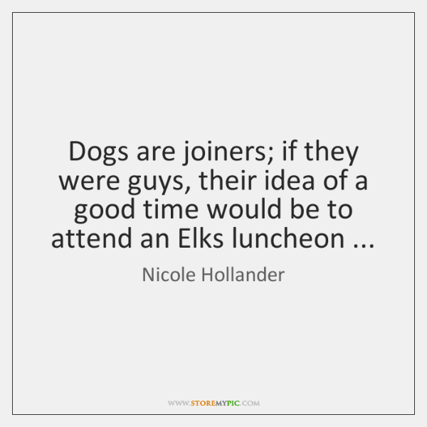 Dogs are joiners; if they were guys, their idea of a good ...