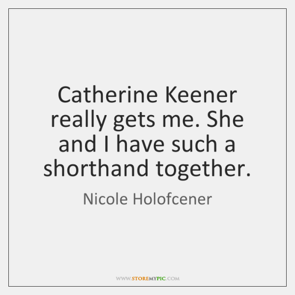 Catherine Keener really gets me. She and I have such a shorthand ...
