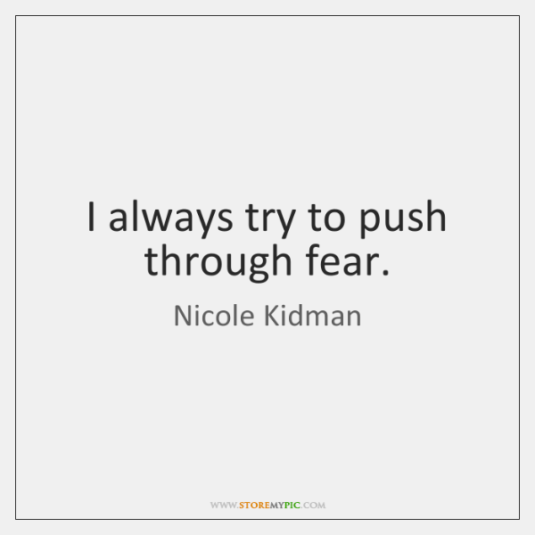 I always try to push through fear.
