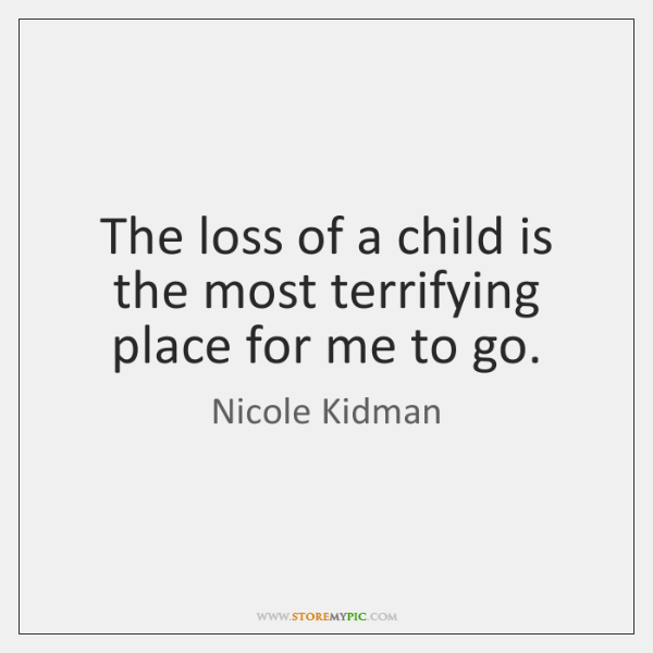 The loss of a child is the most terrifying place for me ...