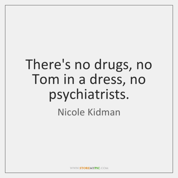 There's no drugs, no Tom in a dress, no psychiatrists.