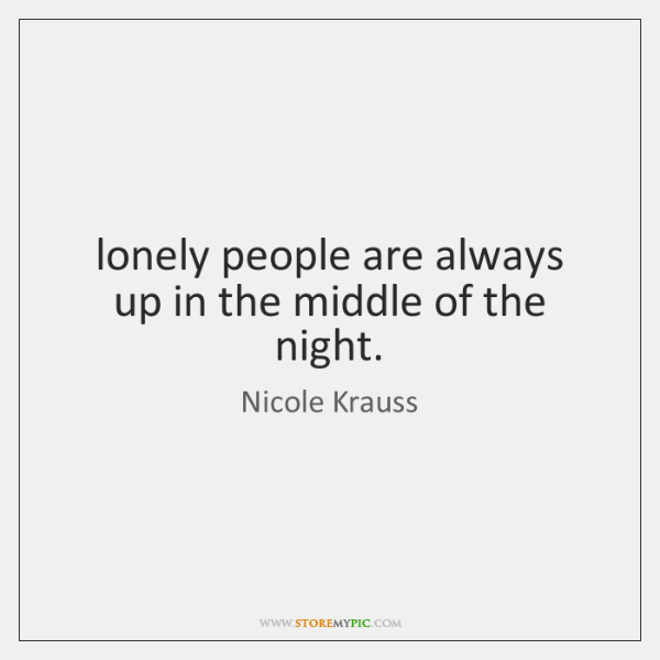 lonely people are always up in the middle of the night.