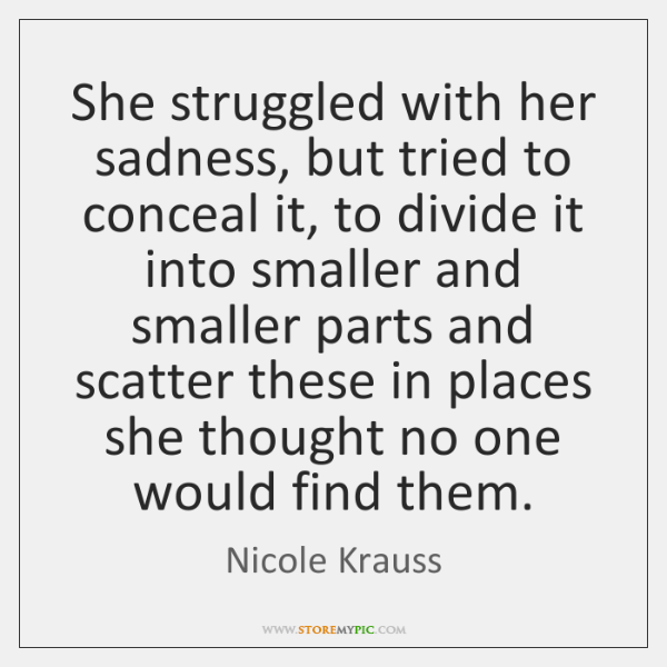She struggled with her sadness, but tried to conceal it, to divide ...