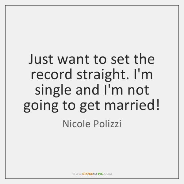 Just want to set the record straight. I'm single and I'm not ...