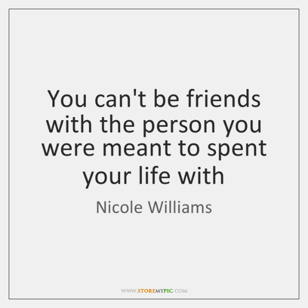 You can't be friends with the person you were meant to spent ...