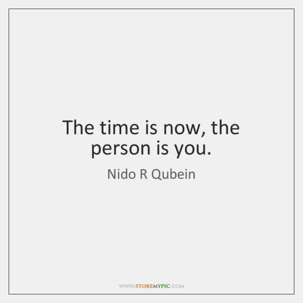 The time is now, the person is you.