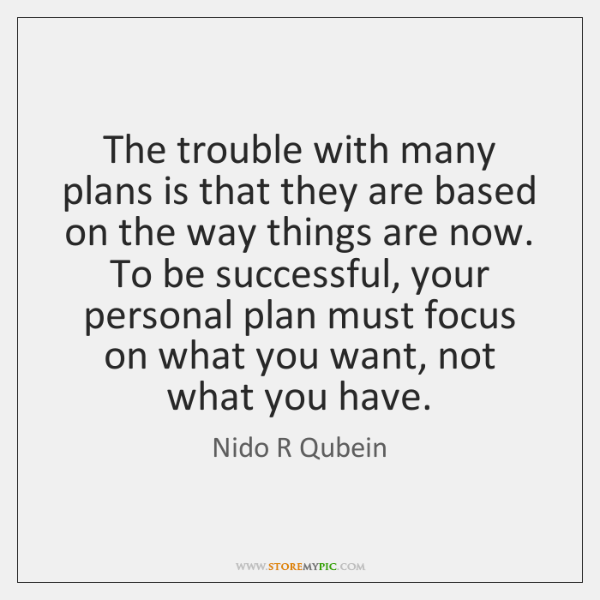 The trouble with many plans is that they are based on the ...