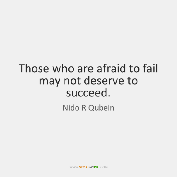 Those who are afraid to fail may not deserve to succeed.