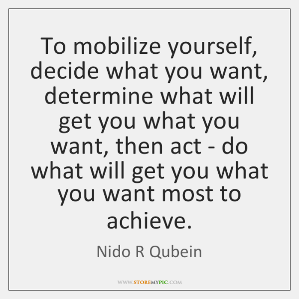 To mobilize yourself, decide what you want, determine what will get you ...