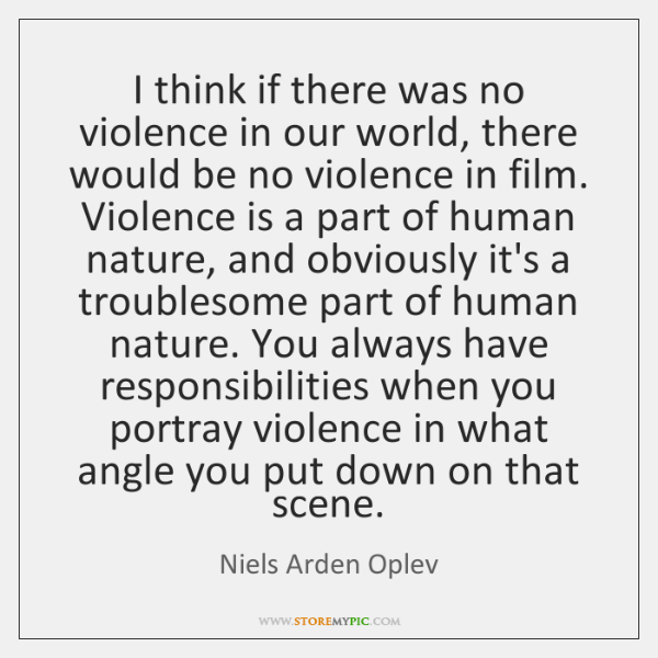 I think if there was no violence in our world, there would ...