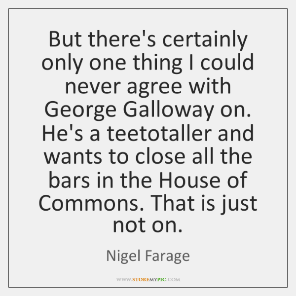 But there's certainly only one thing I could never agree with George ...