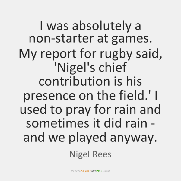 I was absolutely a non-starter at games. My report for rugby said, ...
