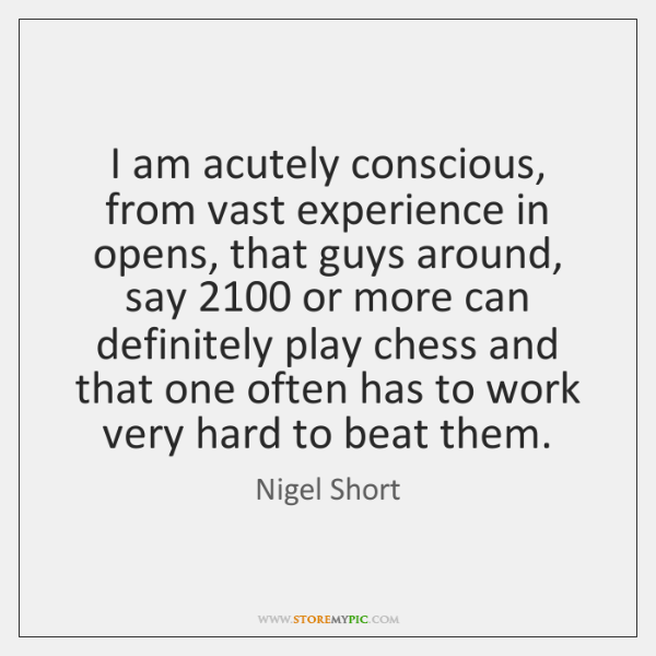 I am acutely conscious, from vast experience in opens, that guys around, ...