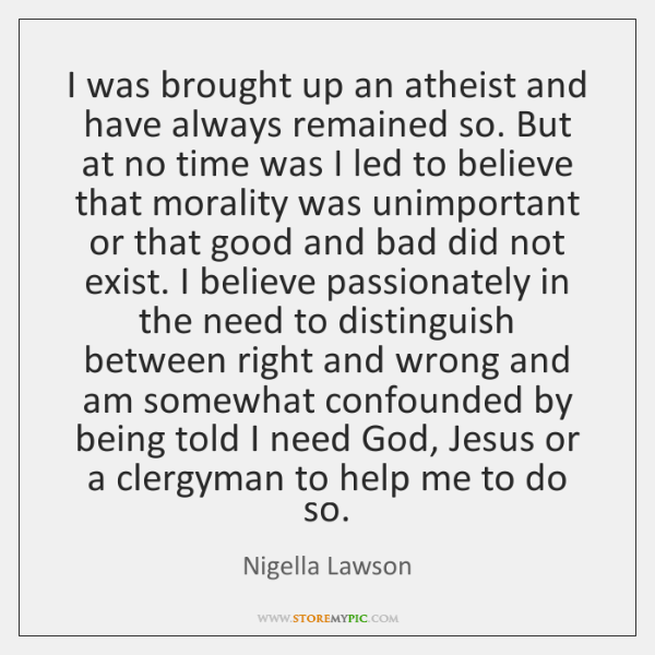 I was brought up an atheist and have always remained so. But ...