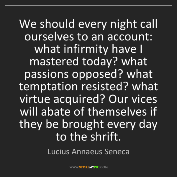 Lucius Annaeus Seneca: We should every night call ourselves to an account: what...