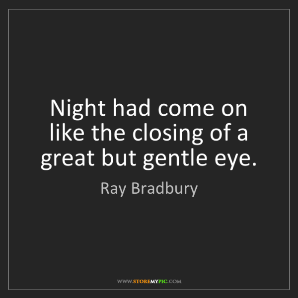 Ray Bradbury: Night had come on like the closing of a great but gentle...