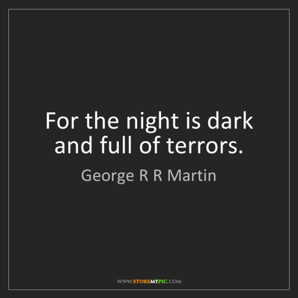 George R R Martin: For the night is dark and full of terrors.