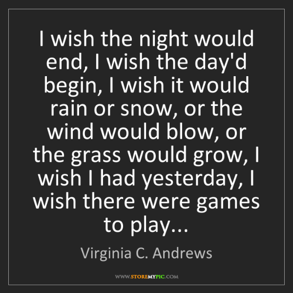 Virginia C. Andrews: I wish the night would end, I wish the day'd begin, I...