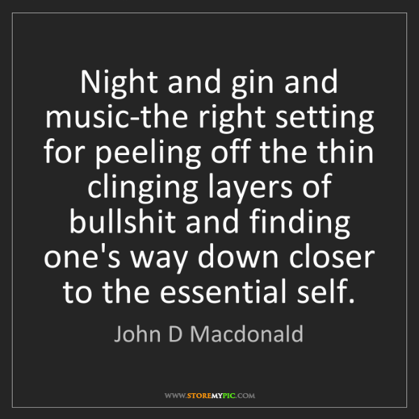 John D Macdonald: Night and gin and music-the right setting for peeling...