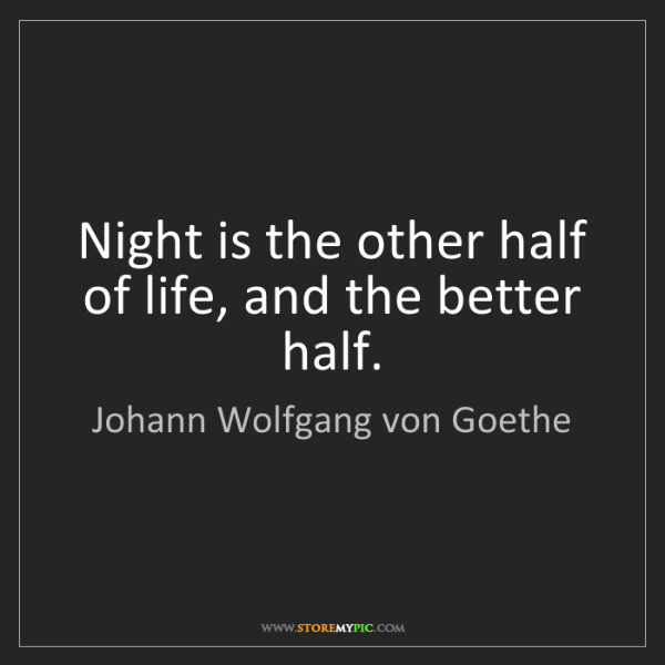 Johann Wolfgang von Goethe: Night is the other half of life, and the better half.