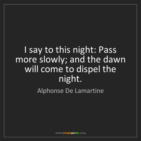 Alphonse De Lamartine: I say to this night: Pass more slowly; and the dawn will...
