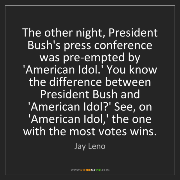 Jay Leno: The other night, President Bush's press conference was...