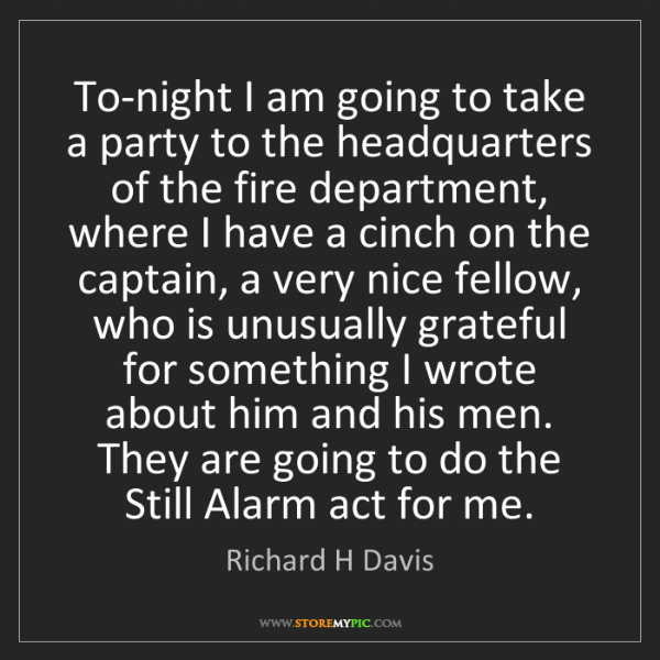 Richard H Davis: To-night I am going to take a party to the headquarters...
