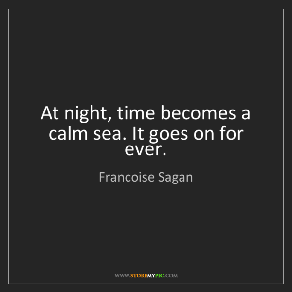 Francoise Sagan: At night, time becomes a calm sea. It goes on for ever.