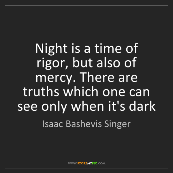 Isaac Bashevis Singer: Night is a time of rigor, but also of mercy. There are...