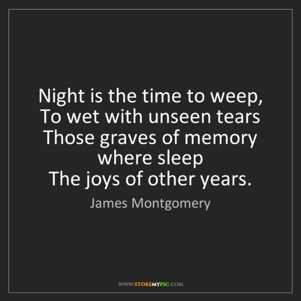 James Montgomery: Night is the time to weep,   To wet with unseen tears...