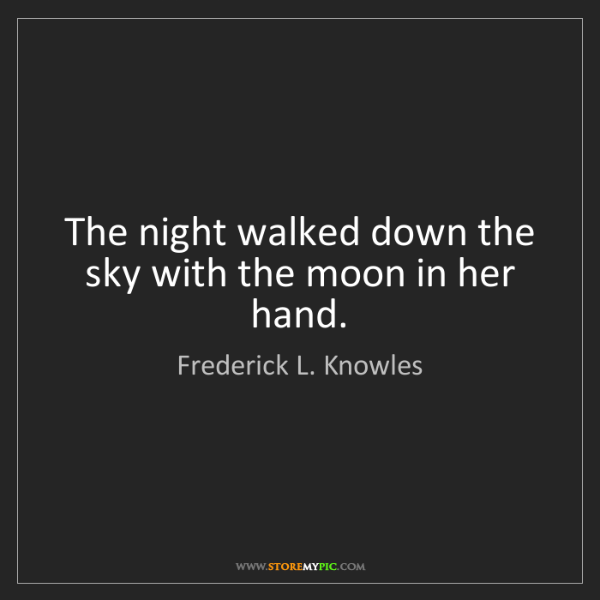 Frederick L. Knowles: The night walked down the sky with the moon in her hand.