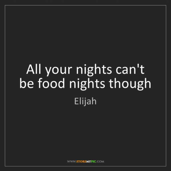 Elijah: All your nights can't be food nights though