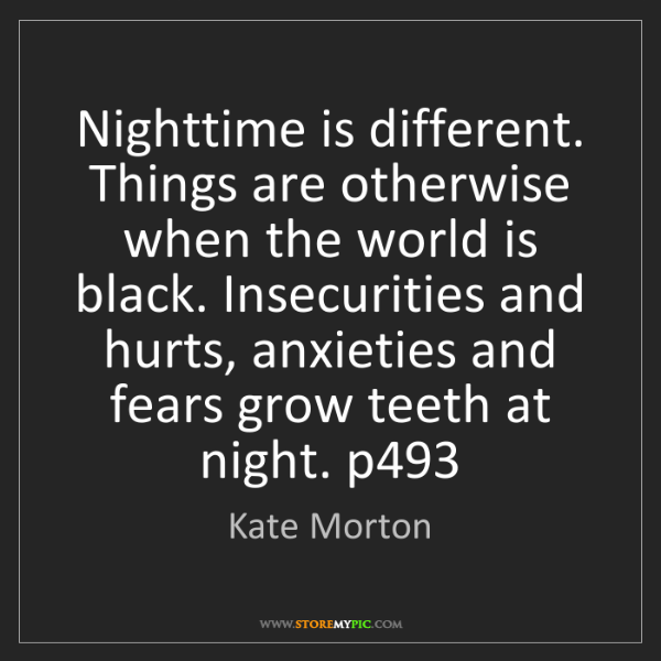 Kate Morton: Nighttime is different. Things are otherwise when the...