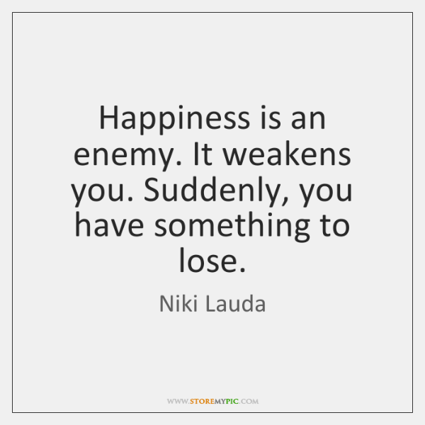 Happiness is an enemy. It weakens you. Suddenly, you have something to ...