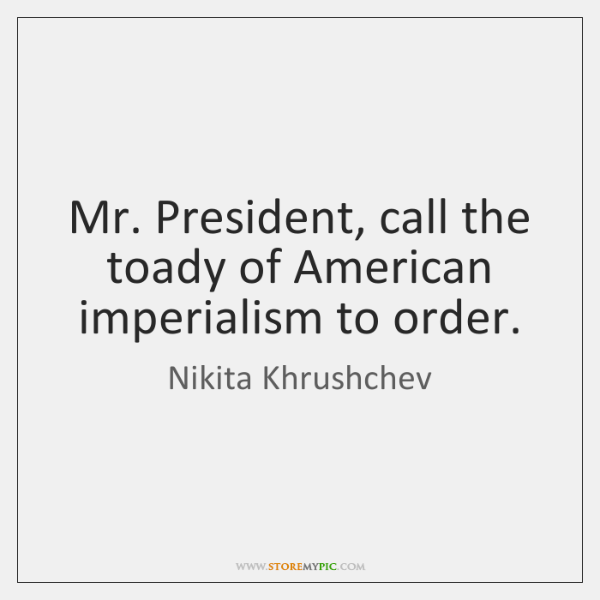 Mr. President, call the toady of American imperialism to order.