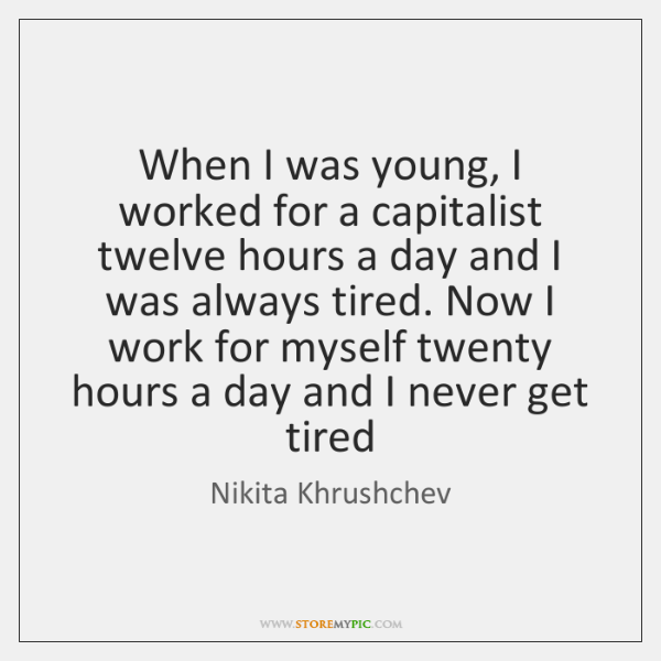 When I was young, I worked for a capitalist twelve hours a ...
