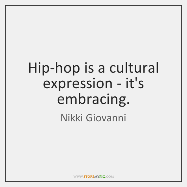 Hip-hop is a cultural expression - it's embracing.