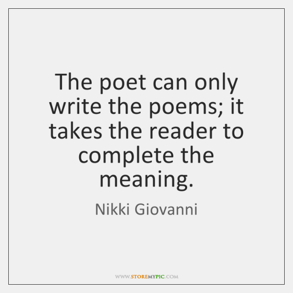 The poet can only write the poems; it takes the reader to ...