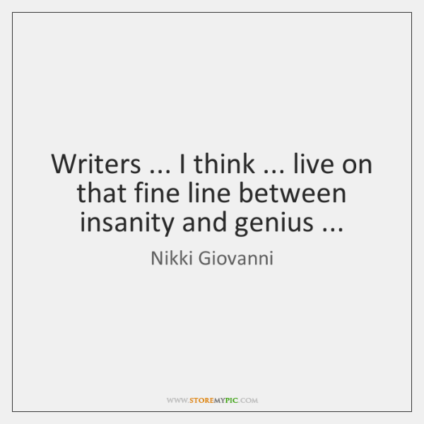 Writers ... I think ... live on that fine line between insanity and genius ...