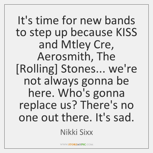 It's time for new bands to step up because KISS and Mtley ...
